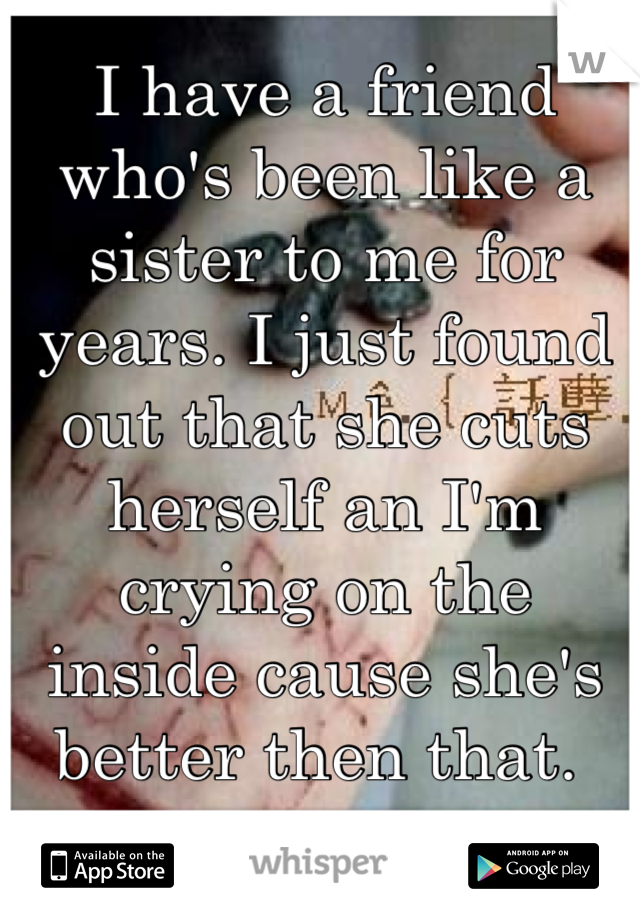 I have a friend who's been like a sister to me for years. I just found out that she cuts herself an I'm crying on the inside cause she's better then that.