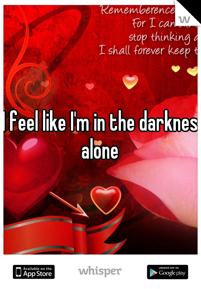 I feel like I'm in the darknes alone