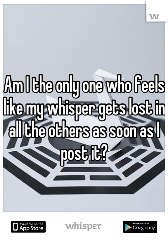 Am I the only one who feels like my whisper gets lost in all the others as soon as I post it?