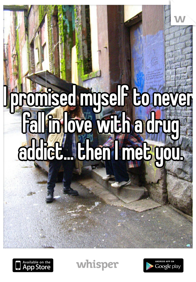 I promised myself to never fall in love with a drug addict... then I met you.