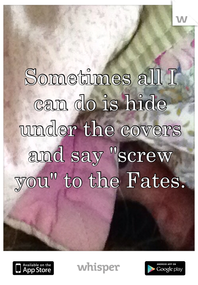 """Sometimes all I can do is hide under the covers and say """"screw you"""" to the Fates."""
