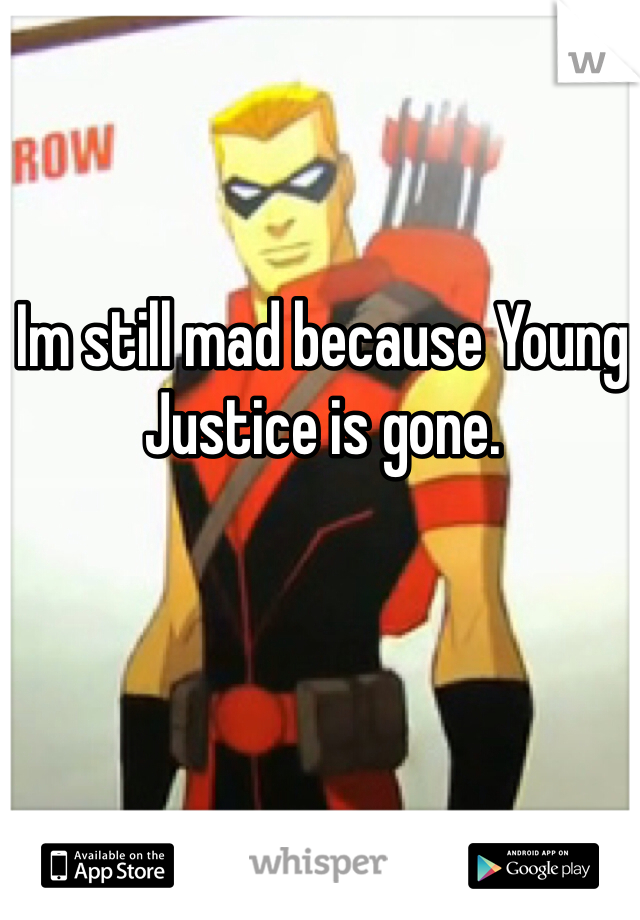 Im still mad because Young Justice is gone.
