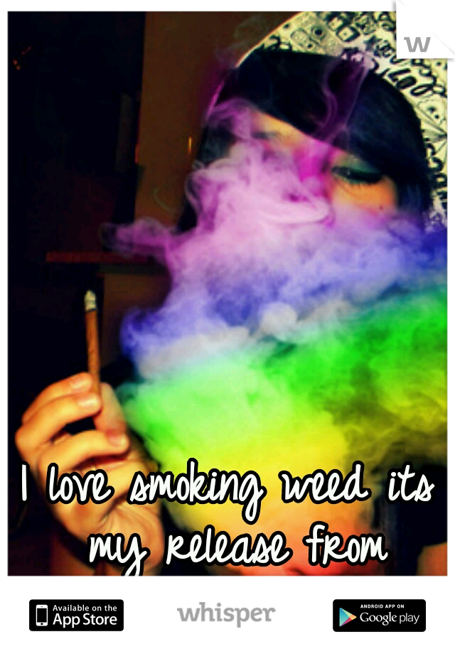 I love smoking weed its my release from reality ~