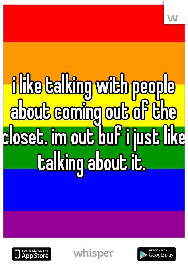 i like talking with people about coming out of the closet. im out buf i just like talking about it.