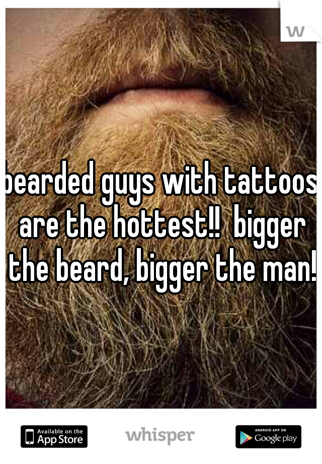 bearded guys with tattoos are the hottest!!  bigger the beard, bigger the man!