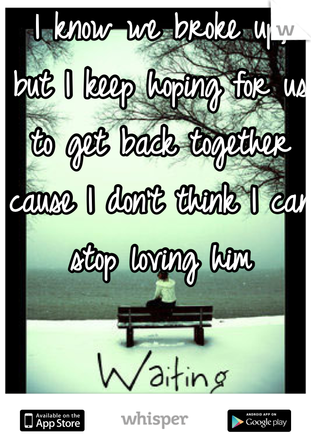 I know we broke up,  but I keep hoping for us to get back together cause I don't think I can stop loving him