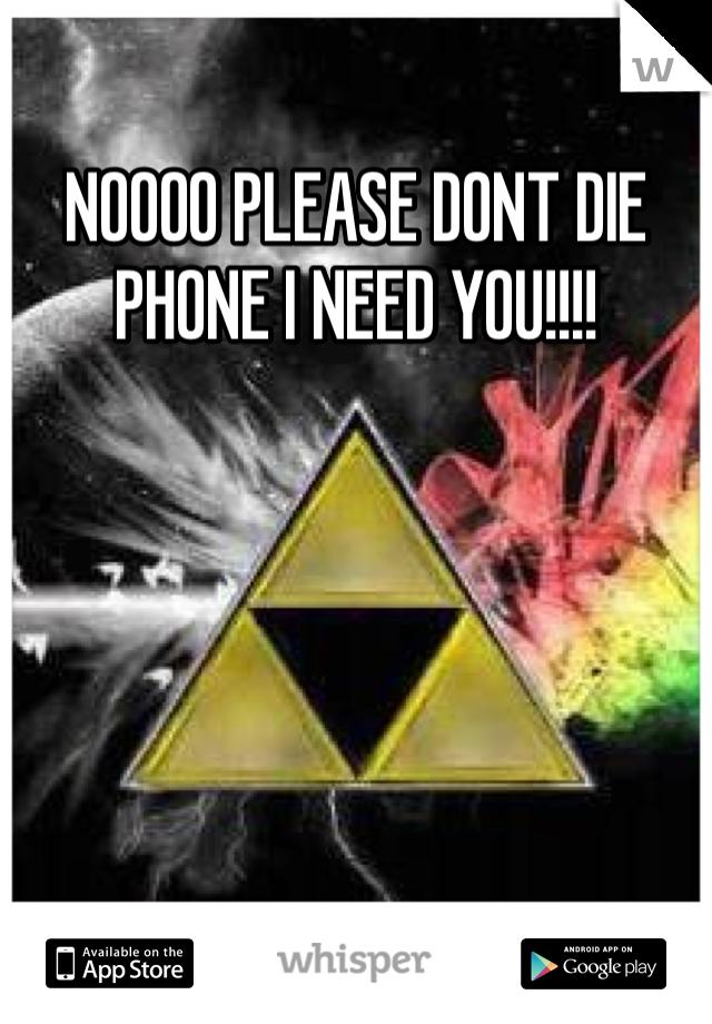 NOOOO PLEASE DONT DIE PHONE I NEED YOU!!!!