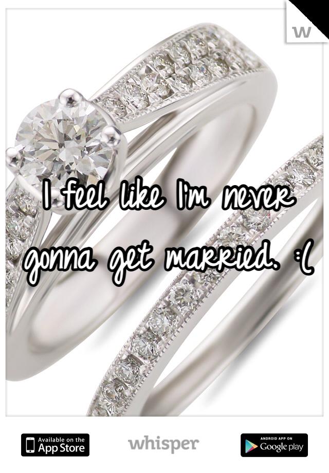 I feel like I'm never gonna get married. :(