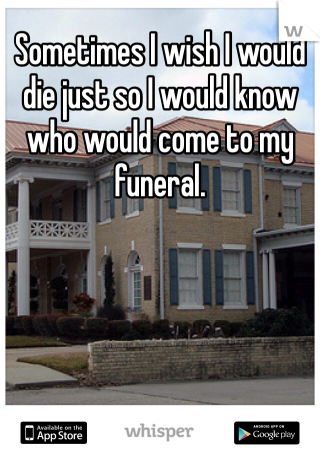 Sometimes I wish I would die just so I would know who would come to my funeral.