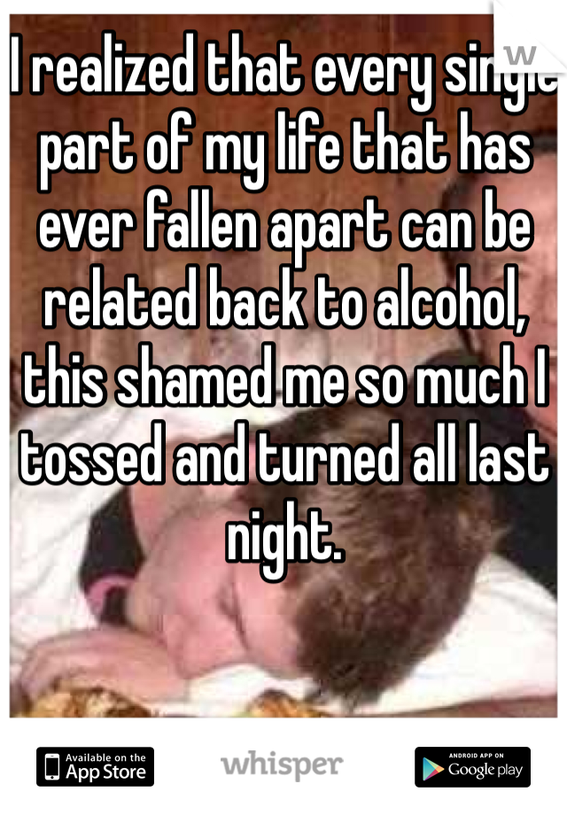 I realized that every single part of my life that has ever fallen apart can be related back to alcohol, this shamed me so much I tossed and turned all last night.