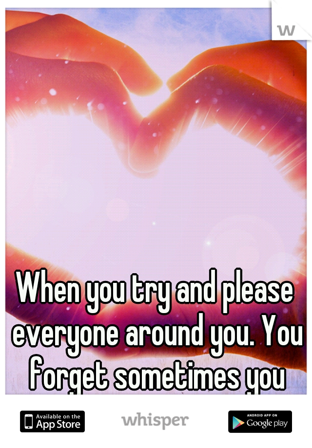 When you try and please everyone around you. You forget sometimes you have to please yourself!