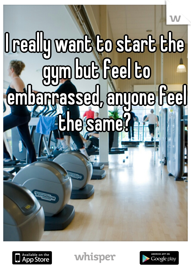 I really want to start the gym but feel to embarrassed, anyone feel the same?