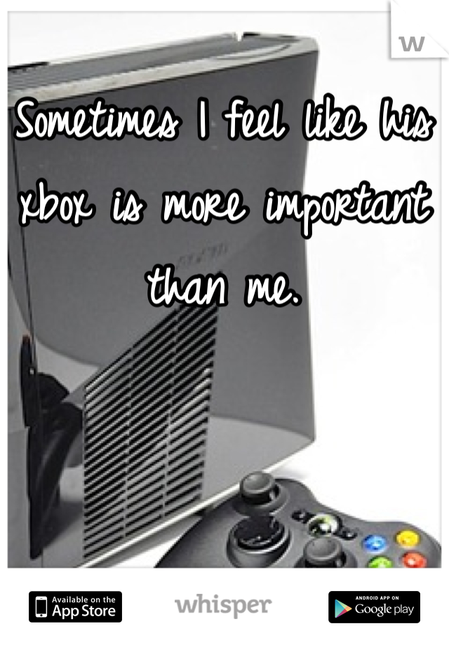 Sometimes I feel like his xbox is more important than me.