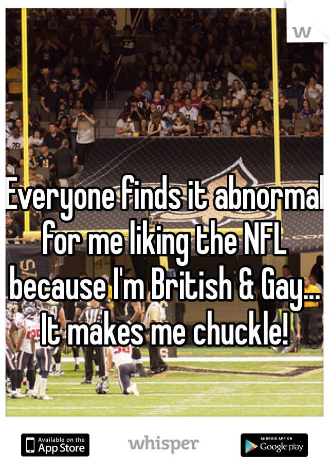 Everyone finds it abnormal for me liking the NFL because I'm British & Gay... It makes me chuckle!