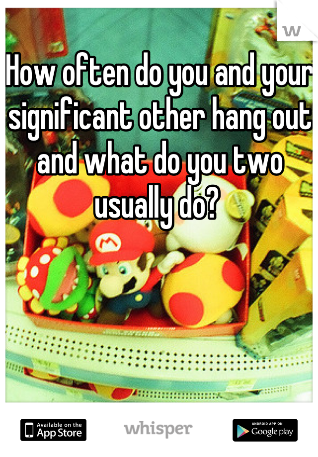 How often do you and your significant other hang out and what do you two usually do?