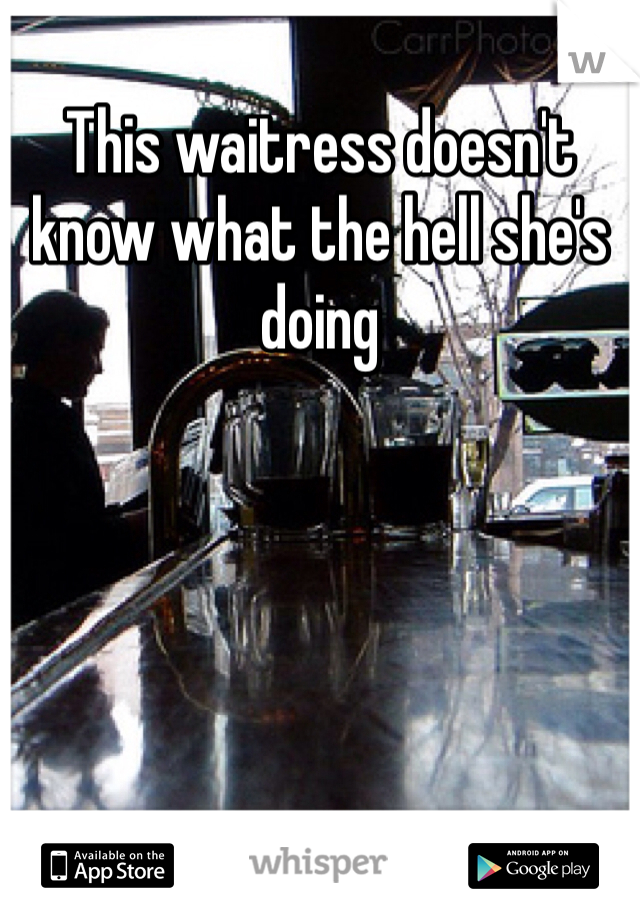 This waitress doesn't know what the hell she's doing