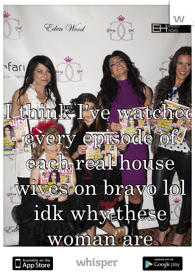 I think I've watched every episode of each real house wives on bravo lol idk why these woman are amusing.