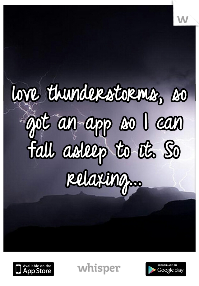 I love thunderstorms, so I got an app so I can fall asleep to it. So relaxing...