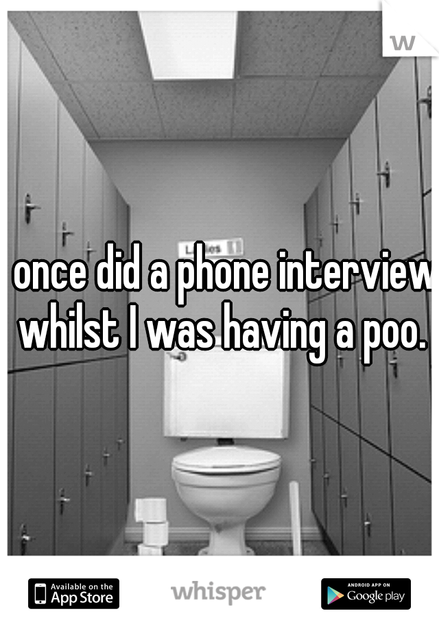 I once did a phone interview whilst I was having a poo.