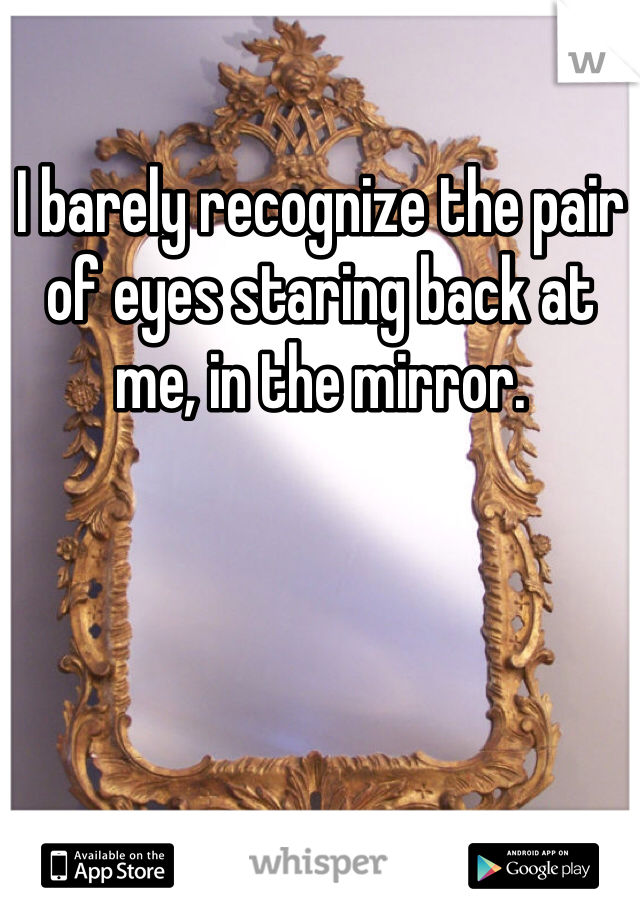 I barely recognize the pair of eyes staring back at me, in the mirror.
