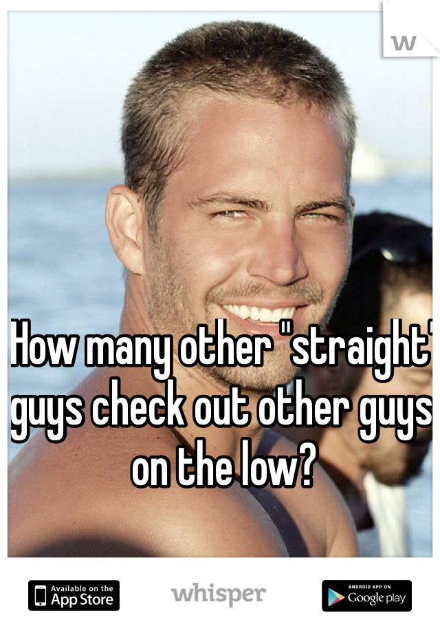 """How many other """"straight"""" guys check out other guys on the low?"""