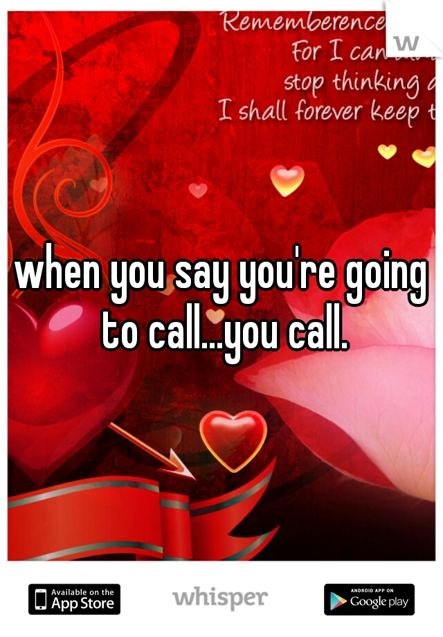 when you say you're going to call...you call.