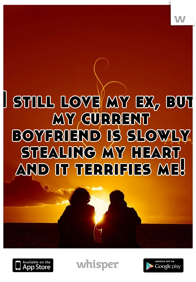 I still love my ex, but my current boyfriend is slowly stealing my heart and it terrifies me!