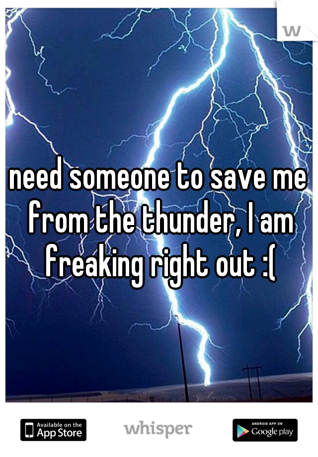 need someone to save me from the thunder, I am freaking right out :(