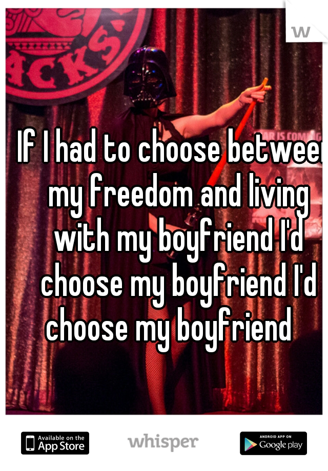 If I had to choose between my freedom and living with my boyfriend I'd choose my boyfriend I'd choose my boyfriend