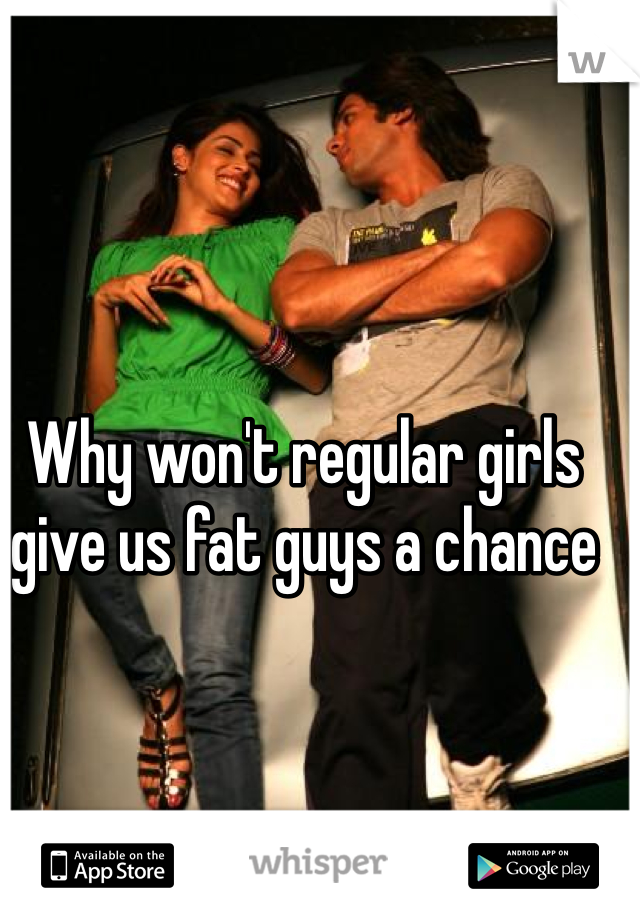 Why won't regular girls give us fat guys a chance