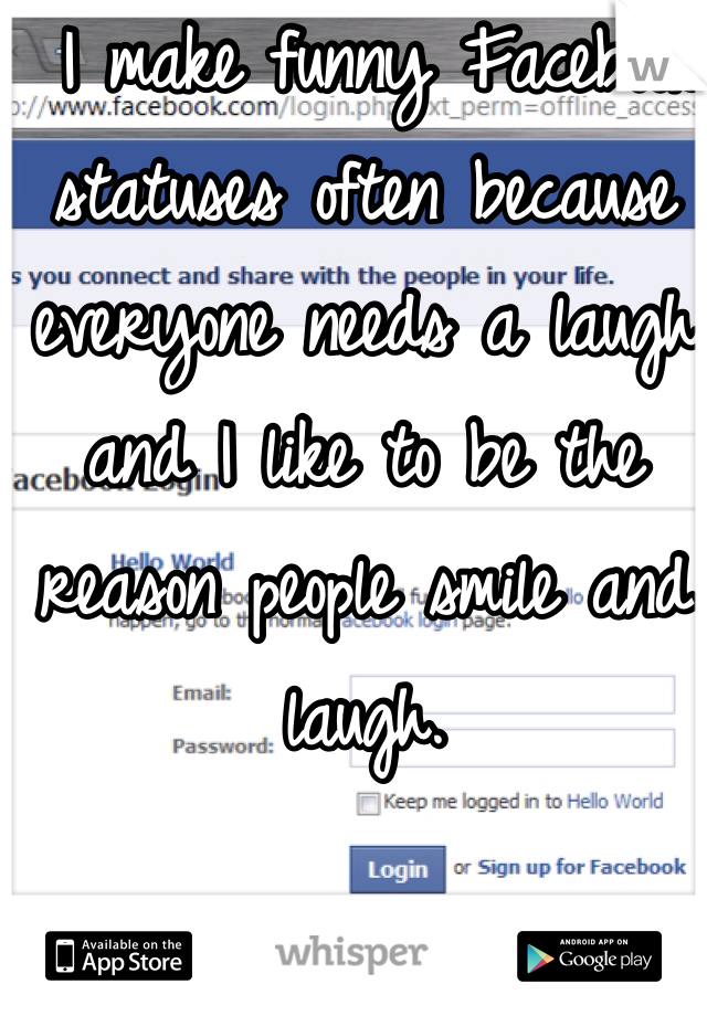 I make funny Facebook statuses often because everyone needs a laugh and I like to be the reason people smile and laugh.