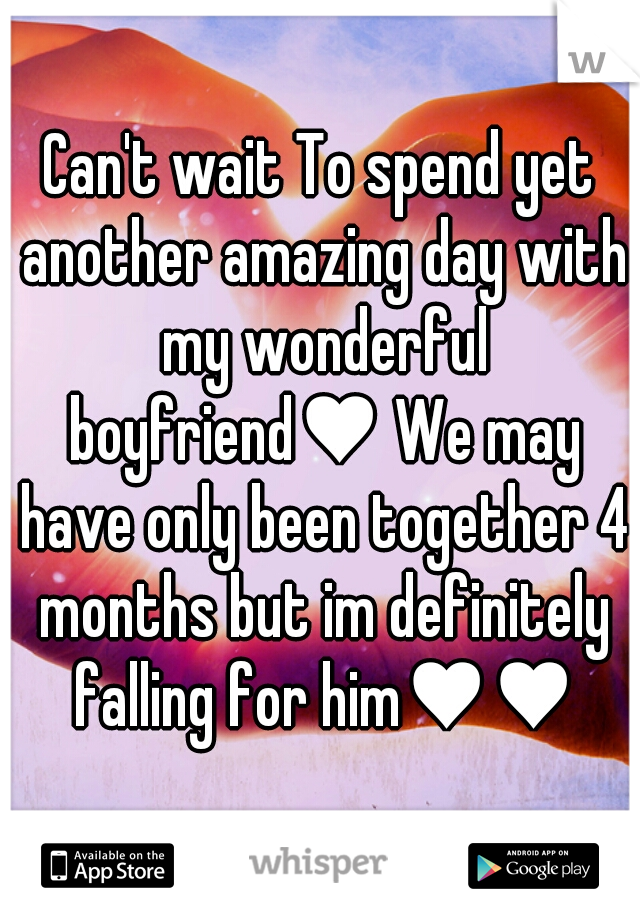 Can't wait To spend yet another amazing day with my wonderful boyfriend♥ We may have only been together 4 months but im definitely falling for him♥♥