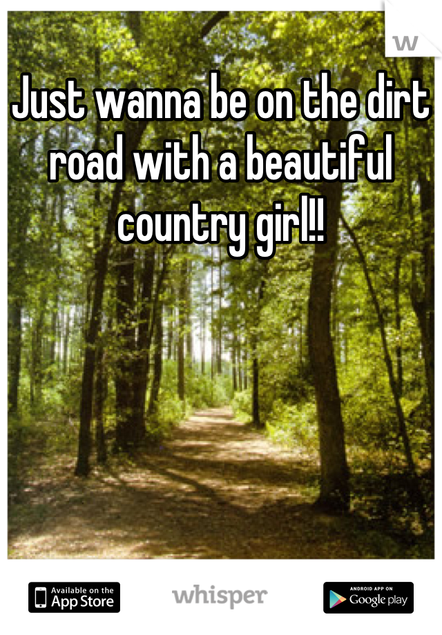 Just wanna be on the dirt road with a beautiful country girl!!
