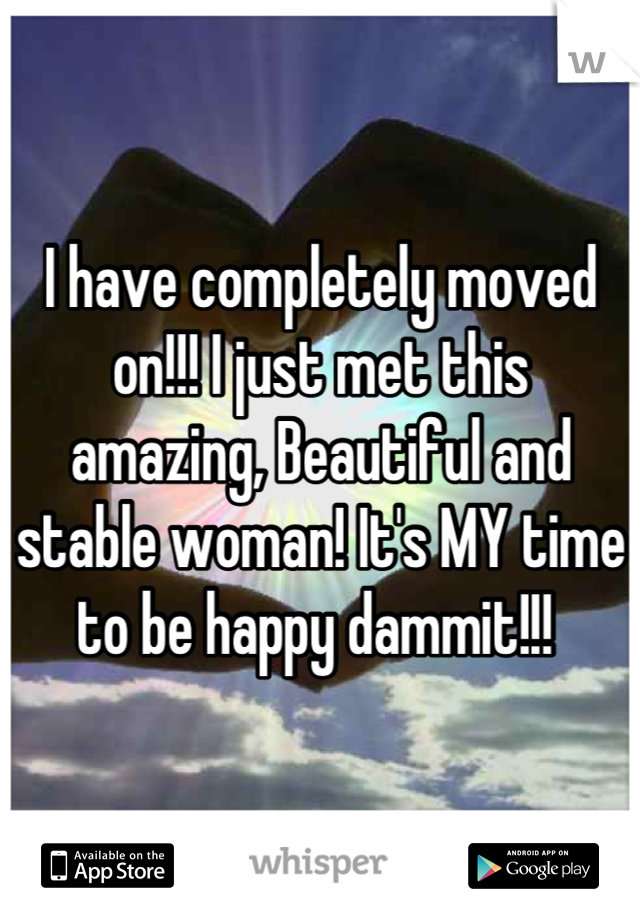 I have completely moved on!!! I just met this amazing, Beautiful and stable woman! It's MY time to be happy dammit!!!