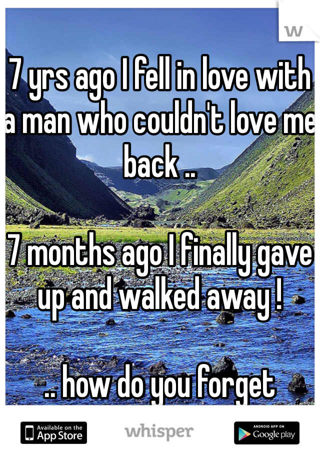 7 yrs ago I fell in love with a man who couldn't love me back ..   7 months ago I finally gave up and walked away !  .. how do you forget someone you love ?
