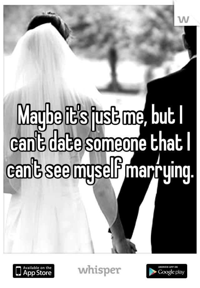 Maybe it's just me, but I can't date someone that I can't see myself marrying.