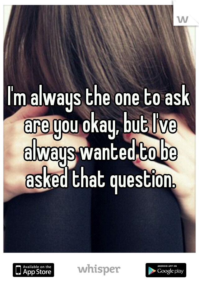 I'm always the one to ask are you okay, but I've always wanted to be asked that question.