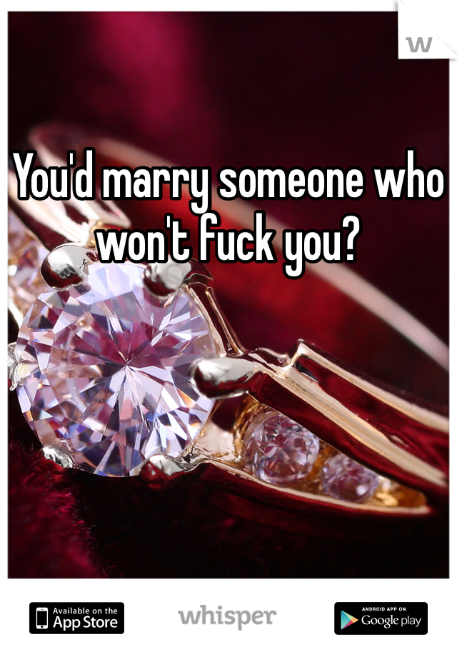 You'd marry someone who won't fuck you?