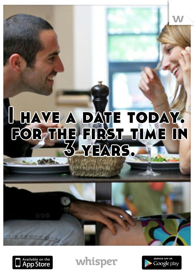 I have a date today. for the first time in 3 years.