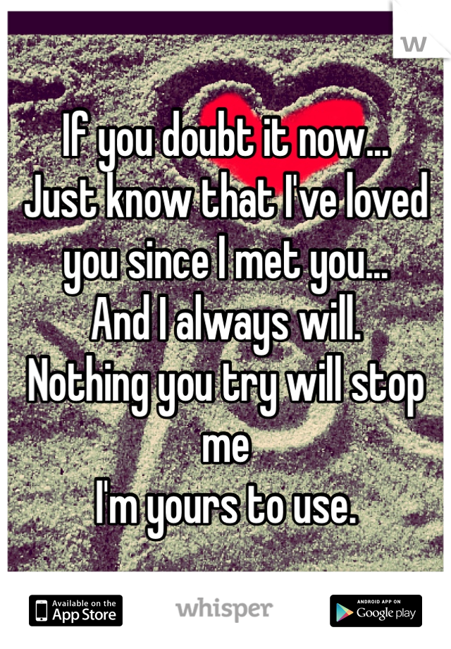 If you doubt it now... Just know that I've loved you since I met you... And I always will. Nothing you try will stop me I'm yours to use.