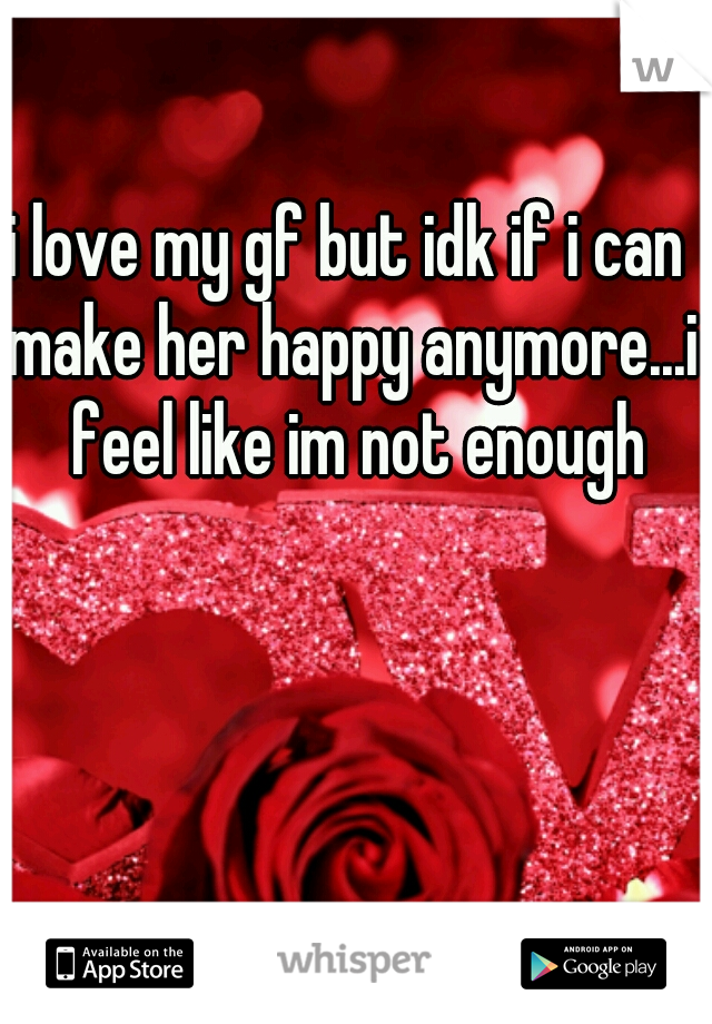 i love my gf but idk if i can make her happy anymore...i  feel like im not enough
