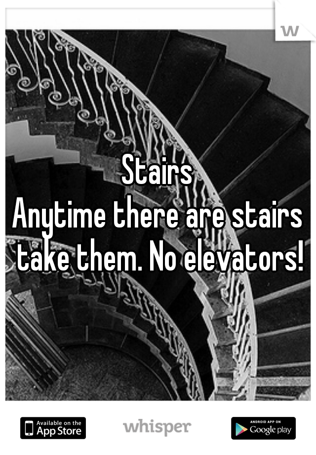 Stairs Anytime there are stairs take them. No elevators!