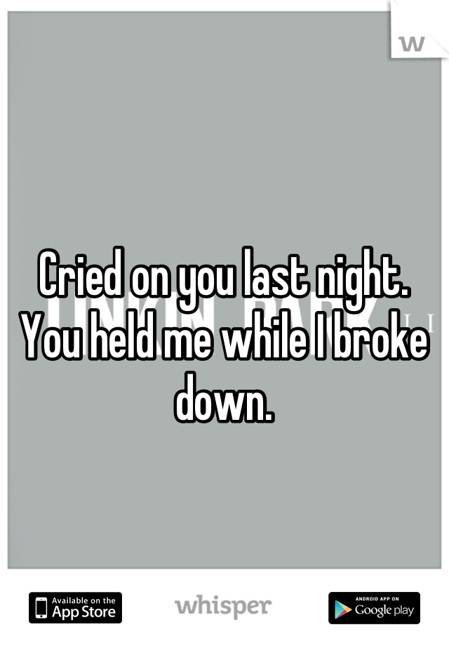 Cried on you last night.  You held me while I broke down.