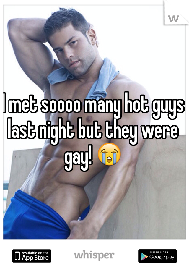 I met soooo many hot guys last night but they were gay! 😭