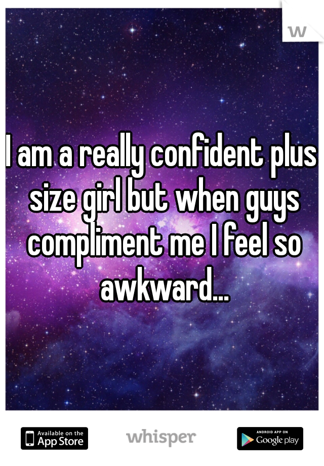 I am a really confident plus size girl but when guys compliment me I feel so awkward...