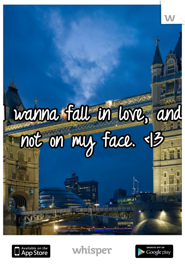 I wanna fall in love, and not on my face. <|3