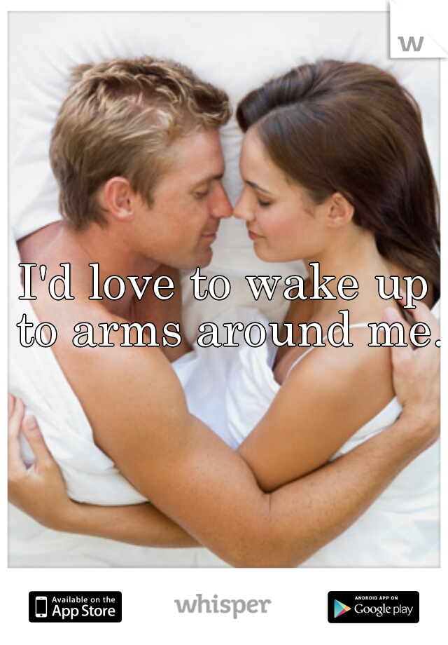 I'd love to wake up to arms around me.
