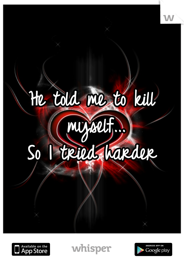 He told me to kill myself...   So I tried harder