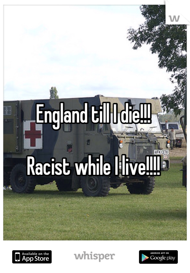 England till I die!!!  Racist while I live!!!!