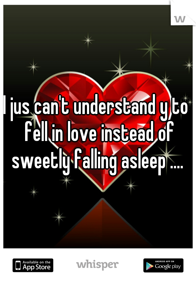 I jus can't understand y to  fell in love instead of sweetly falling asleep ....